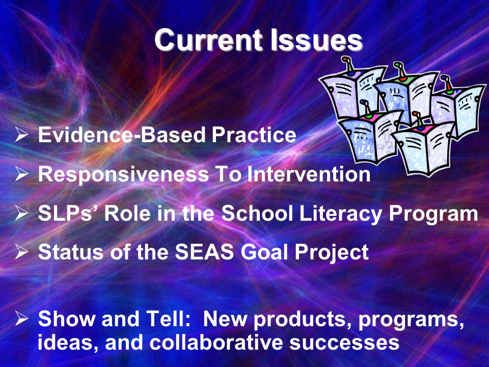 Current Issues Current Issues Evidence-Based Practice Responsiveness To Intervention SLPs Role in the School Literacy Program Status of the SEAS Goal