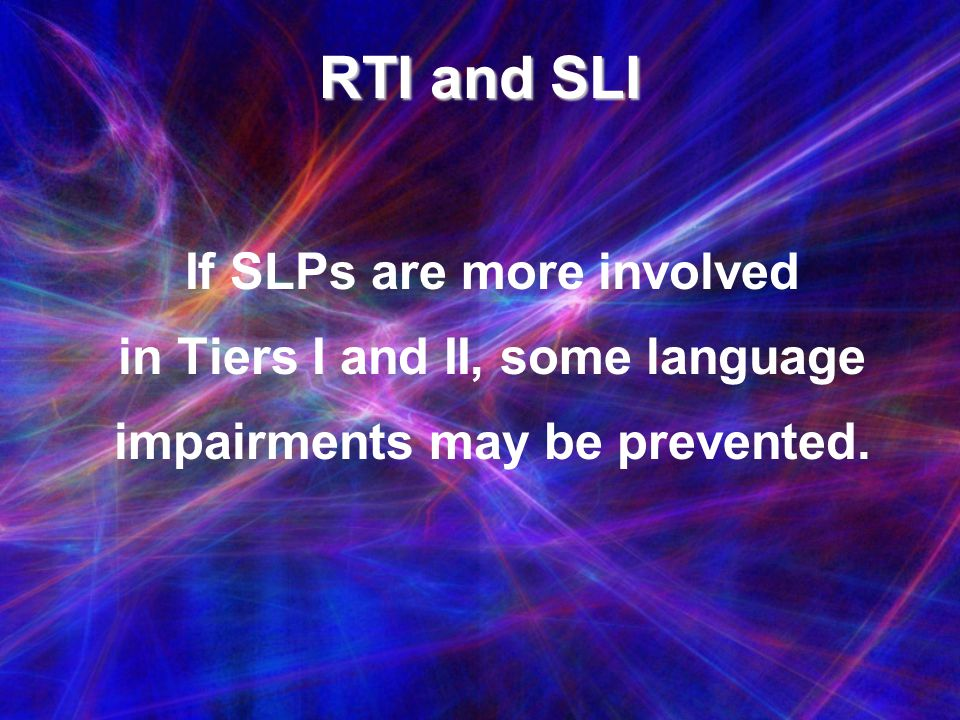 RTI and SLI If SLPs are more involved in Tiers I and II, some language impairments may be prevented.