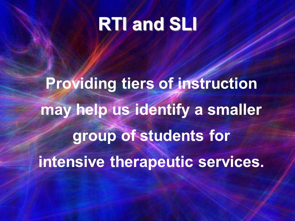 RTI and SLI Providing tiers of instruction may help us identify a smaller group of students for intensive therapeutic services.