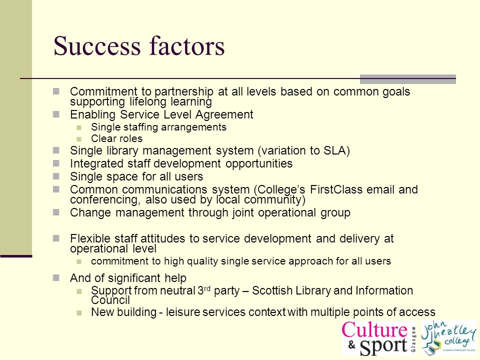 Success factors Commitment to partnership at all levels based on common goals supporting lifelong learning Enabling Service Level Agreement Single staffing arrangements Clear roles Single library management system (variation to SLA) Integrated staff development opportunities Single space for all users Common communications system (Colleges FirstClass  and conferencing, also used by local community) Change management through joint operational group Flexible staff attitudes to service development and delivery at operational level commitment to high quality single service approach for all users And of significant help Support from neutral 3 rd party – Scottish Library and Information Council New building - leisure services context with multiple points of access