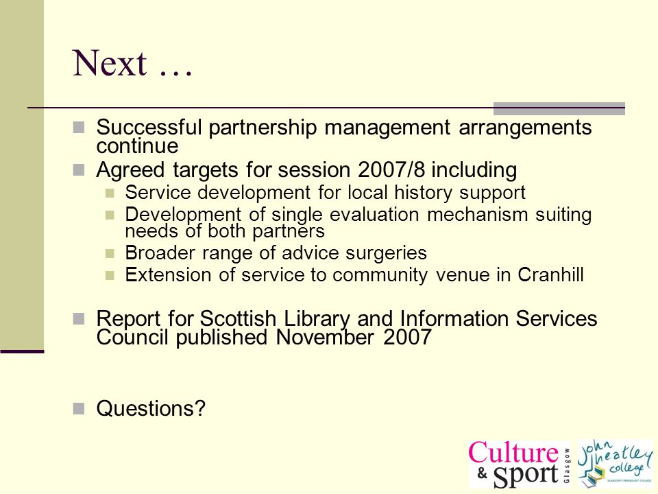 Next … Successful partnership management arrangements continue Agreed targets for session 2007/8 including Service development for local history support Development of single evaluation mechanism suiting needs of both partners Broader range of advice surgeries Extension of service to community venue in Cranhill Report for Scottish Library and Information Services Council published November 2007 Questions?