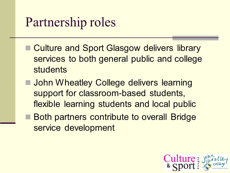 Partnership roles Culture and Sport Glasgow delivers library services to both general public and college students John Wheatley College delivers learning support for classroom-based students, flexible learning students and local public Both partners contribute to overall Bridge service development