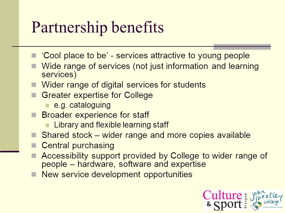 Partnership benefits Cool place to be - services attractive to young people Wide range of services (not just information and learning services) Wider range of digital services for students Greater expertise for College e.g.