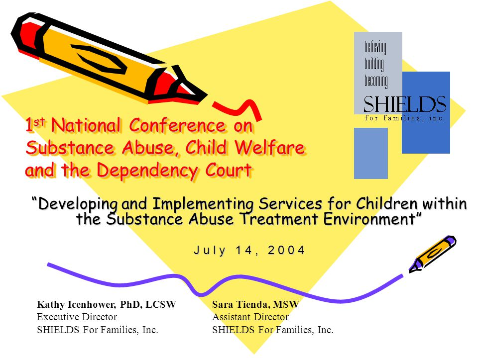1 st National Conference on Substance Abuse, Child Welfare and the Dependency Court Developing and Implementing Services for Children within the Substance Abuse Treatment Environment J u l y 1 4, Kathy Icenhower, PhD, LCSW Executive Director SHIELDS For Families, Inc.