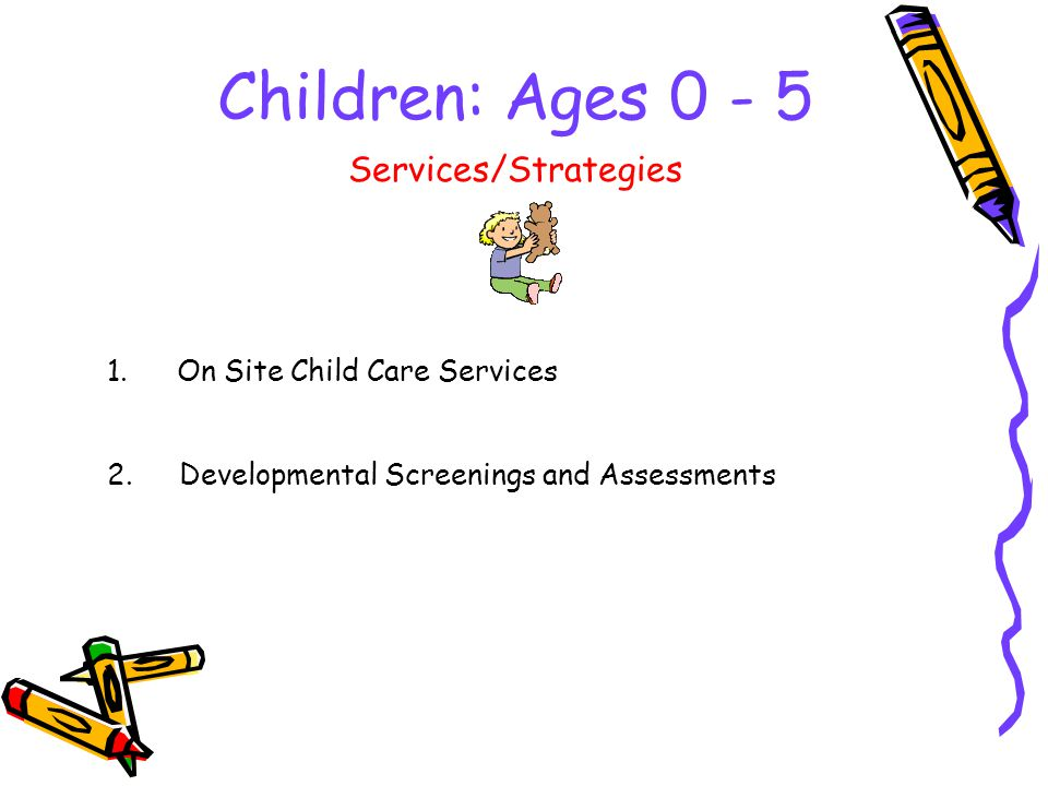 Children: Ages 0 - 5 1.On Site Child Care Services Services/Strategies 2.Developmental Screenings and Assessments