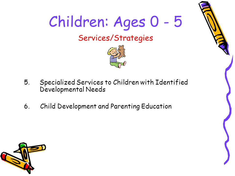 Children: Ages Specialized Services to Children with Identified Developmental Needs Services/Strategies 6.Child Development and Parenting Education