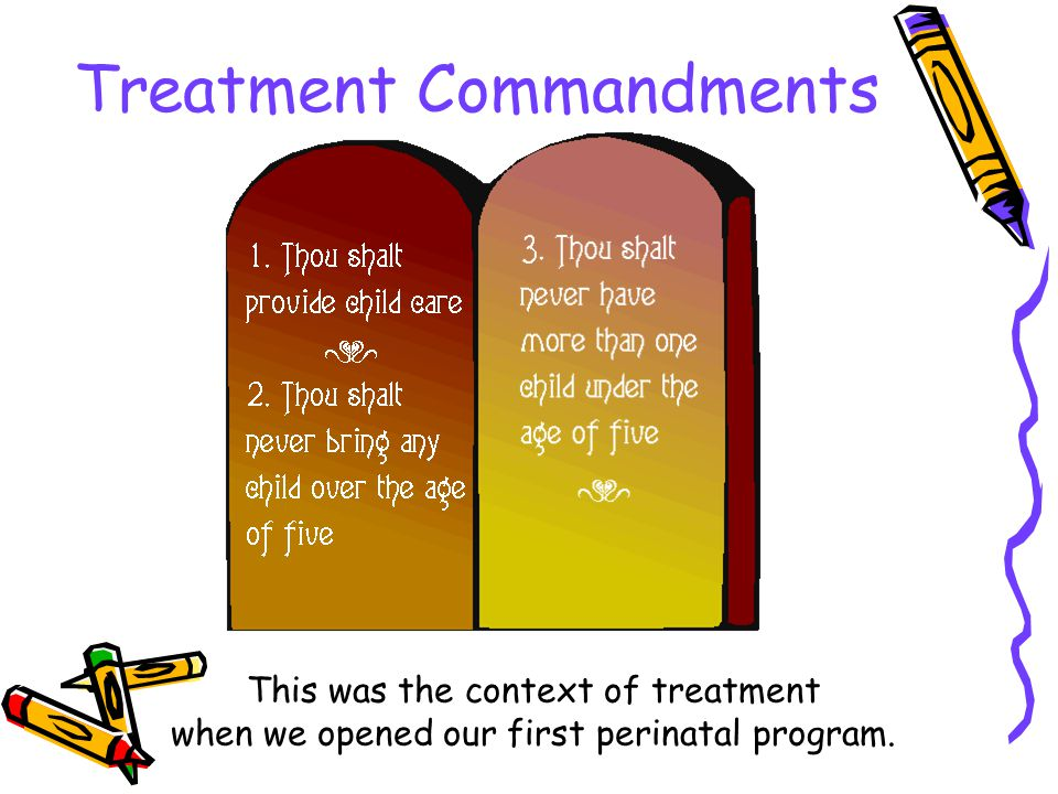 Treatment Commandments This was the context of treatment when we opened our first perinatal program.