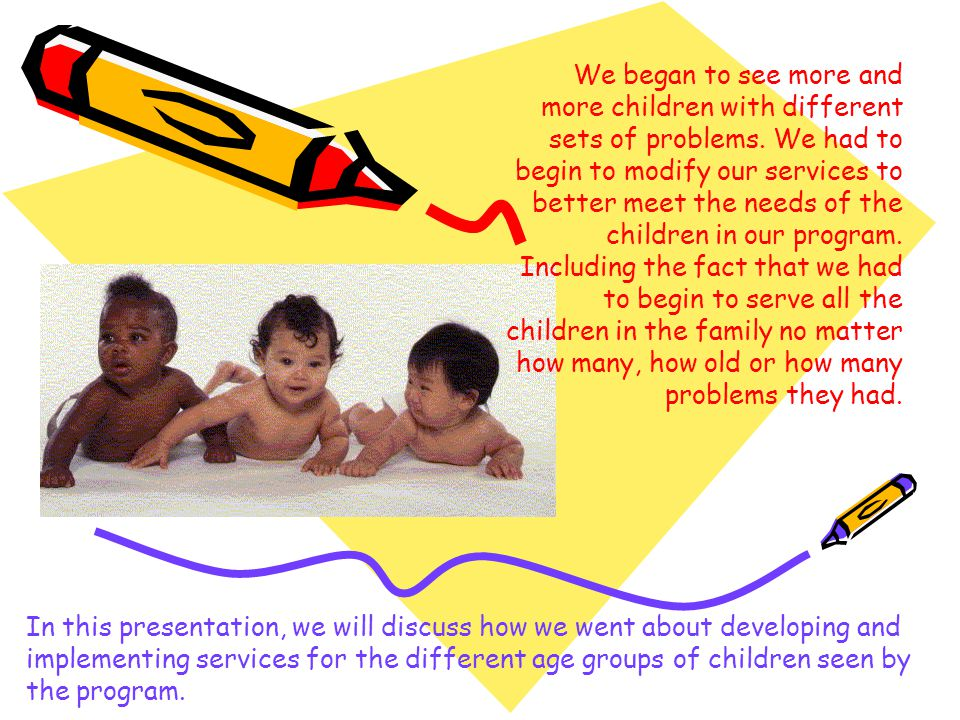 We began to see more and more children with different sets of problems. We had to begin to modify our services to better meet the needs of the childre