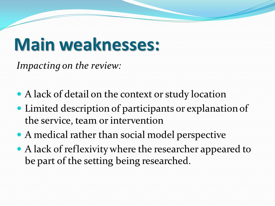 Main weaknesses: Impacting on the review: A lack of detail on the context or study location Limited description of participants or explanation of the