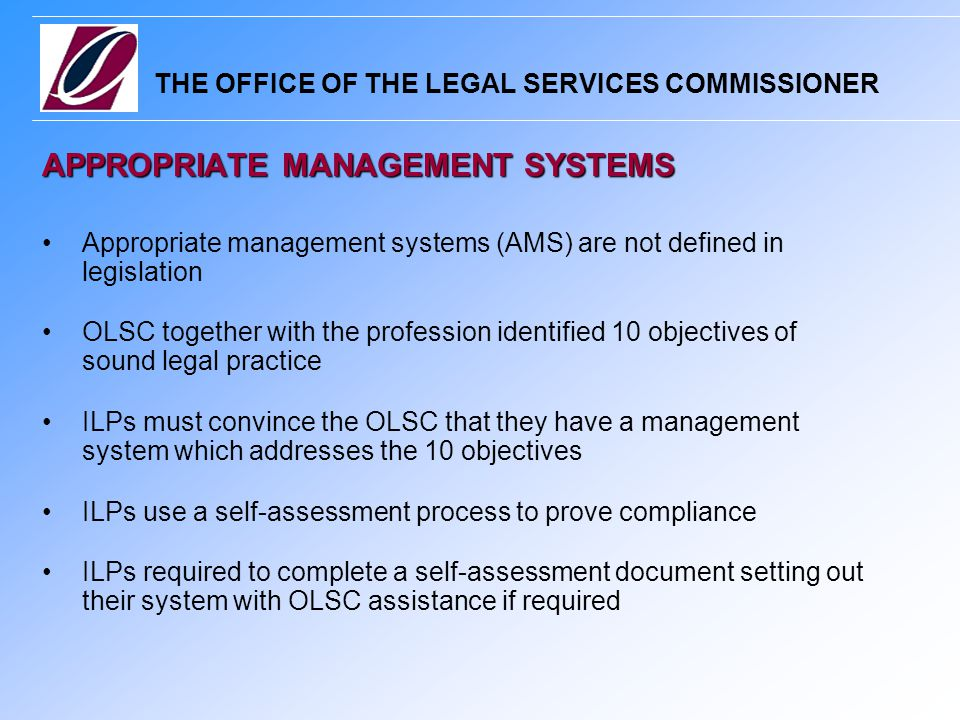 THE OFFICE OF THE LEGAL SERVICES COMMISSIONER APPROPRIATE MANAGEMENT SYSTEMS Appropriate management systems (AMS) are not defined in legislation OLSC together with the profession identified 10 objectives of sound legal practice ILPs must convince the OLSC that they have a management system which addresses the 10 objectives ILPs use a self-assessment process to prove compliance ILPs required to complete a self-assessment document setting out their system with OLSC assistance if required