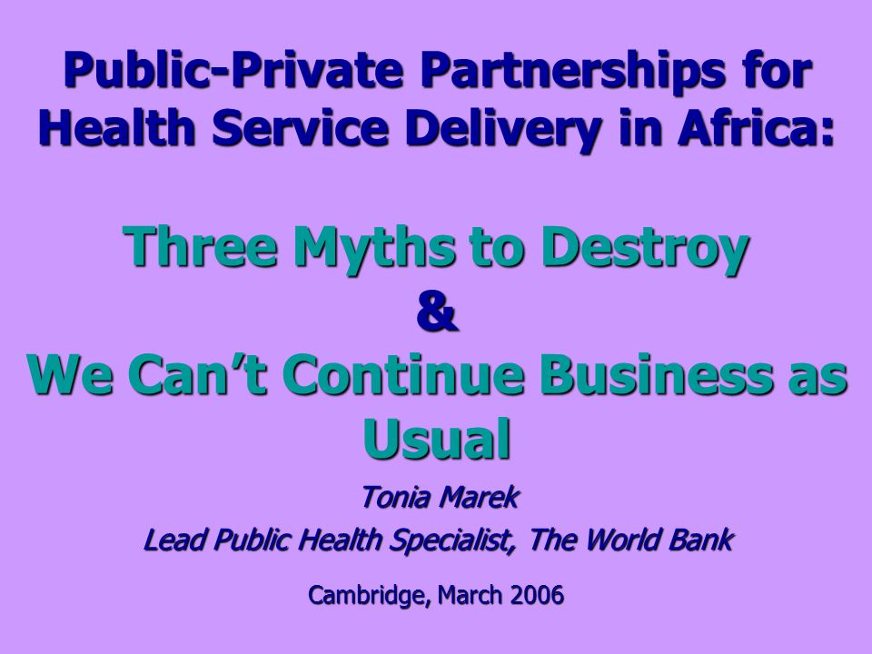 Public-Private Partnerships for Health Service Delivery in Africa: Three Myths to Destroy & We Cant Continue Business as Usual Tonia Marek Lead Public Health Specialist, The World Bank Cambridge, March 2006