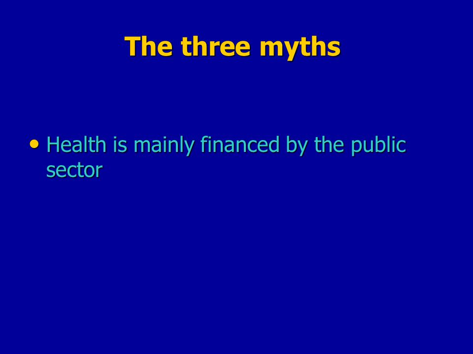 The three myths Health is mainly financed by the public sector Health is mainly financed by the public sector