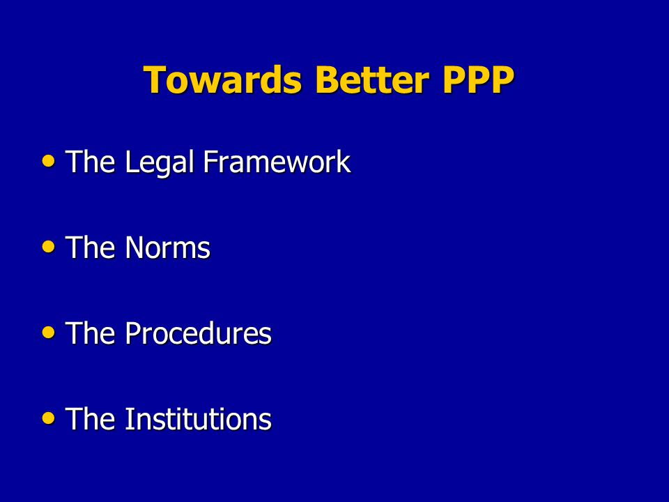 Towards Better PPP The Legal Framework The Legal Framework The Norms The Norms The Procedures The Procedures The Institutions The Institutions