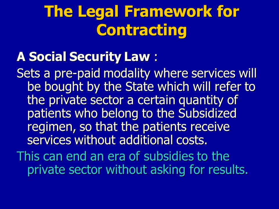 The Legal Framework for Contracting A Social Security Law : Sets a pre-paid modality where services will be bought by the State which will refer to the private sector a certain quantity of patients who belong to the Subsidized regimen, so that the patients receive services without additional costs.