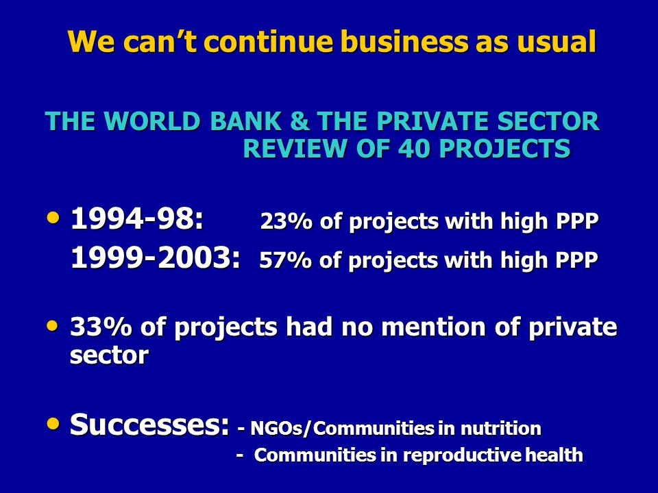 We cant continue business as usual THE WORLD BANK & THE PRIVATE SECTOR REVIEW OF 40 PROJECTS : 23% of projects with high PPP : 23% of projects with high PPP : 57% of projects with high PPP 33% of projects had no mention of private sector 33% of projects had no mention of private sector Successes: - NGOs/Communities in nutrition Successes: - NGOs/Communities in nutrition - Communities in reproductive health - Communities in reproductive health