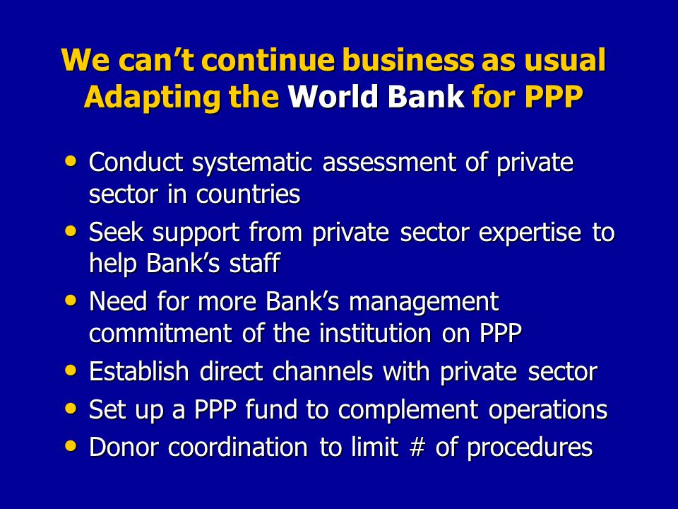We cant continue business as usual Adapting the World Bank for PPP Conduct systematic assessment of private sector in countries Conduct systematic assessment of private sector in countries Seek support from private sector expertise to help Banks staff Seek support from private sector expertise to help Banks staff Need for more Banks management commitment of the institution on PPP Need for more Banks management commitment of the institution on PPP Establish direct channels with private sector Establish direct channels with private sector Set up a PPP fund to complement operations Set up a PPP fund to complement operations Donor coordination to limit # of procedures Donor coordination to limit # of procedures