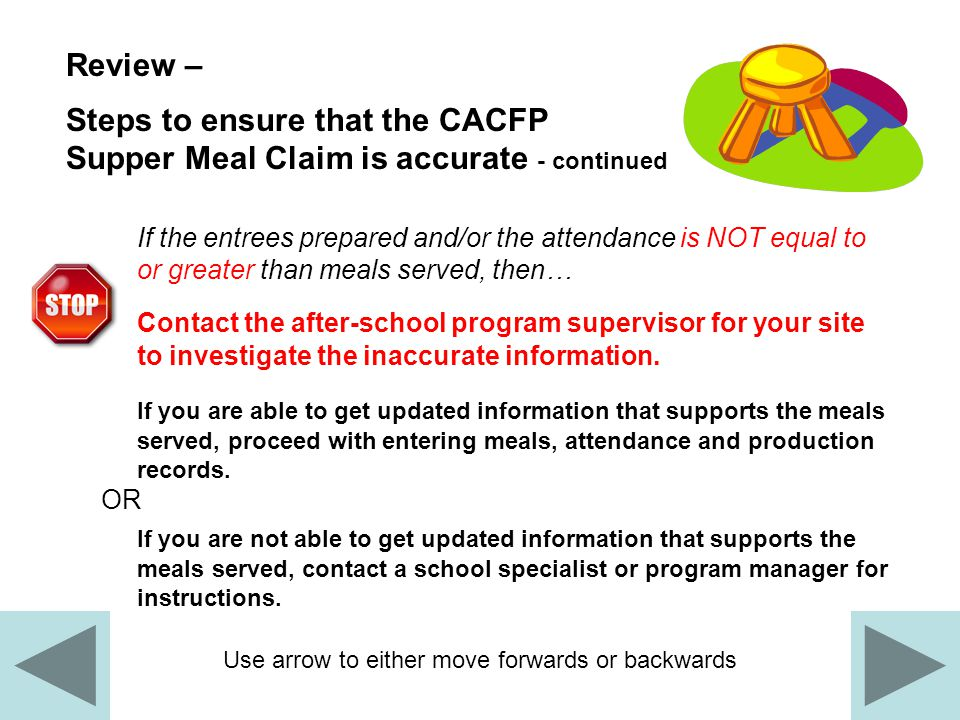 Use arrow to either move forwards or backwards If the entrees prepared and/or the attendance is NOT equal to or greater than meals served, then… Contact the after-school program supervisor for your site to investigate the inaccurate information.