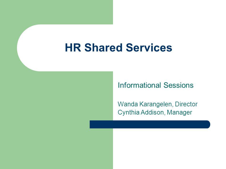 HR Shared Services Informational Sessions Wanda Karangelen, Director Cynthia Addison, Manager