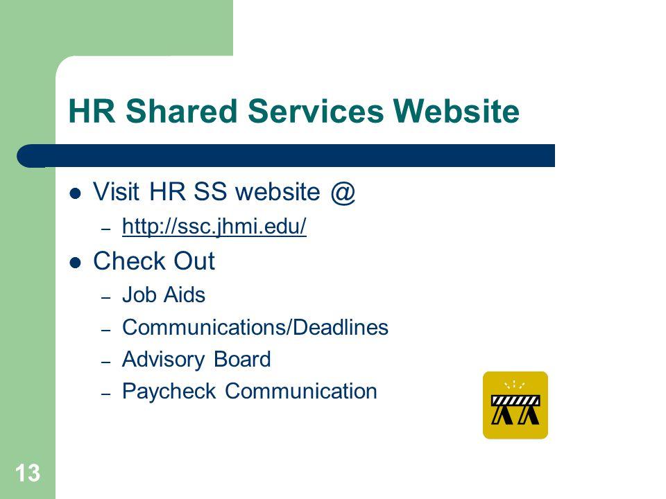 13 HR Shared Services Website Visit HR SS website @ – http://ssc.jhmi.edu/ http://ssc.jhmi.edu/ Check Out – Job Aids – Communications/Deadlines – Advisory Board – Paycheck Communication