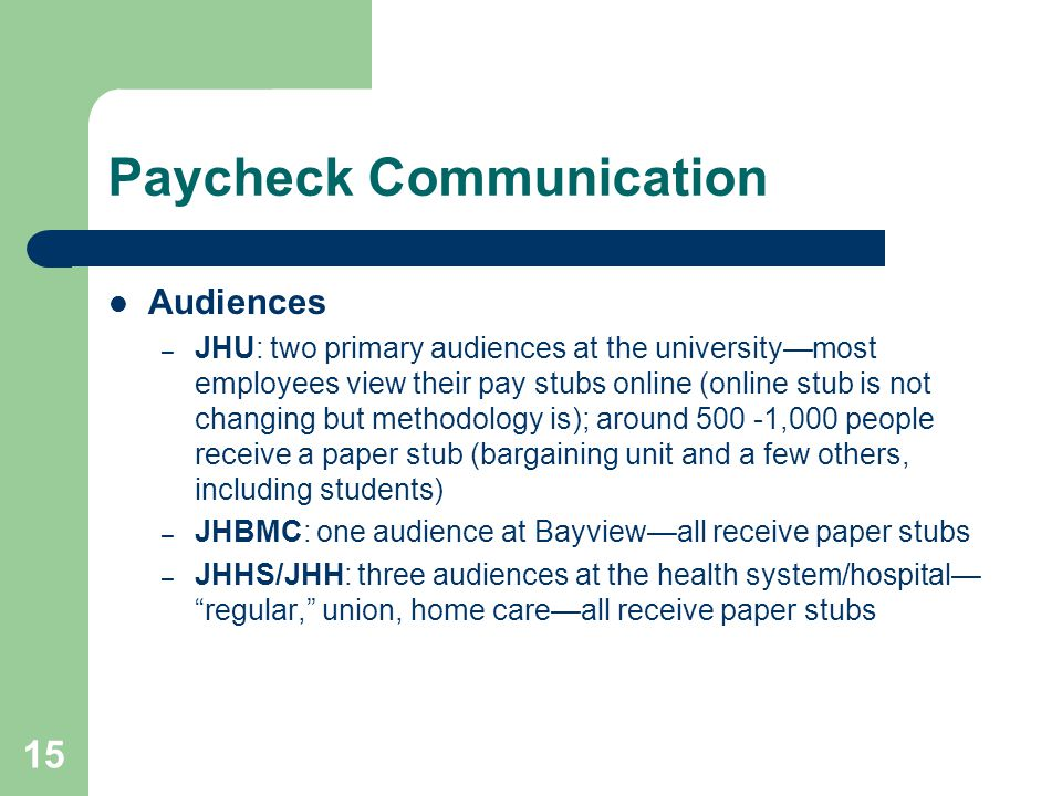 15 Paycheck Communication Audiences – JHU: two primary audiences at the universitymost employees view their pay stubs online (online stub is not changing but methodology is); around 500 -1,000 people receive a paper stub (bargaining unit and a few others, including students) – JHBMC: one audience at Bayviewall receive paper stubs – JHHS/JHH: three audiences at the health system/hospital regular, union, home careall receive paper stubs