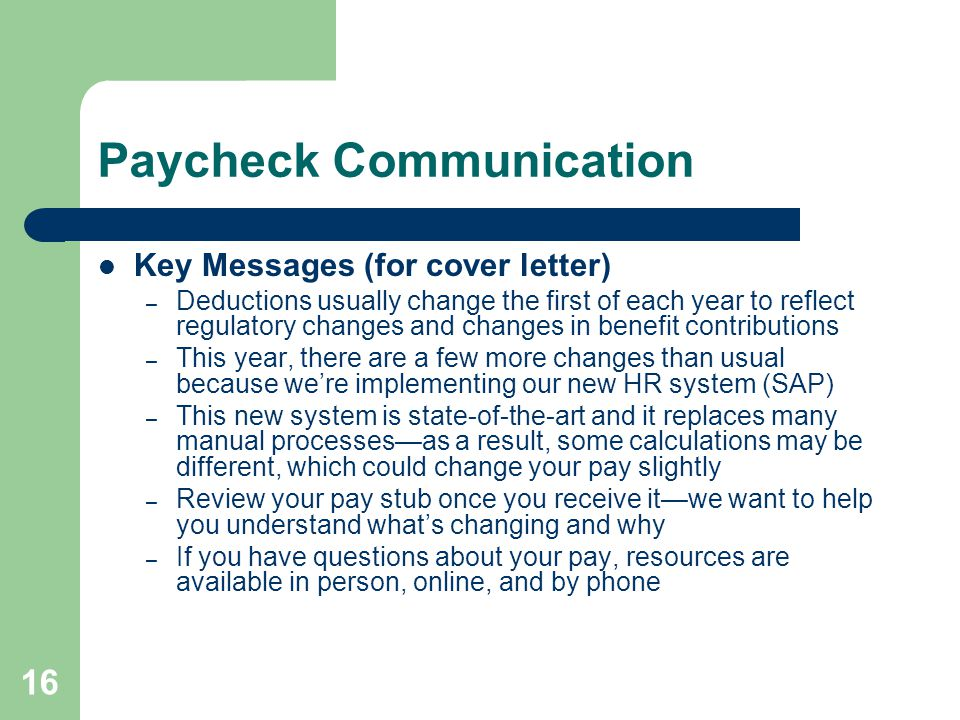 16 Paycheck Communication Key Messages (for cover letter) – Deductions usually change the first of each year to reflect regulatory changes and changes in benefit contributions – This year, there are a few more changes than usual because were implementing our new HR system (SAP) – This new system is state-of-the-art and it replaces many manual processesas a result, some calculations may be different, which could change your pay slightly – Review your pay stub once you receive itwe want to help you understand whats changing and why – If you have questions about your pay, resources are available in person, online, and by phone