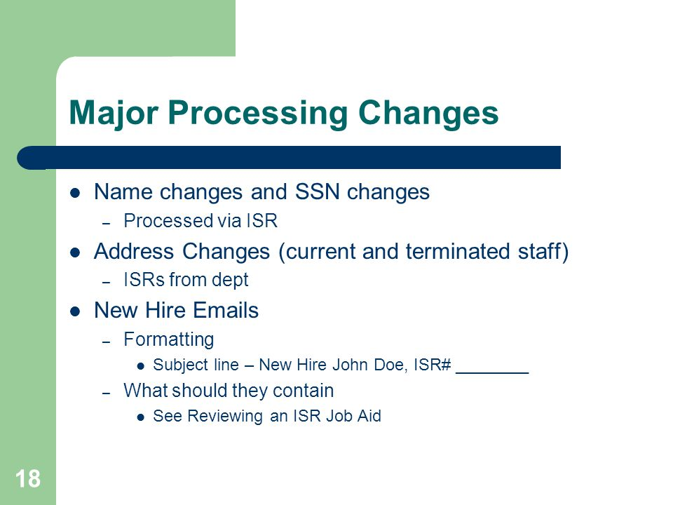 18 Major Processing Changes Name changes and SSN changes – Processed via ISR Address Changes (current and terminated staff) – ISRs from dept New Hire Emails – Formatting Subject line – New Hire John Doe, ISR# ________ – What should they contain See Reviewing an ISR Job Aid