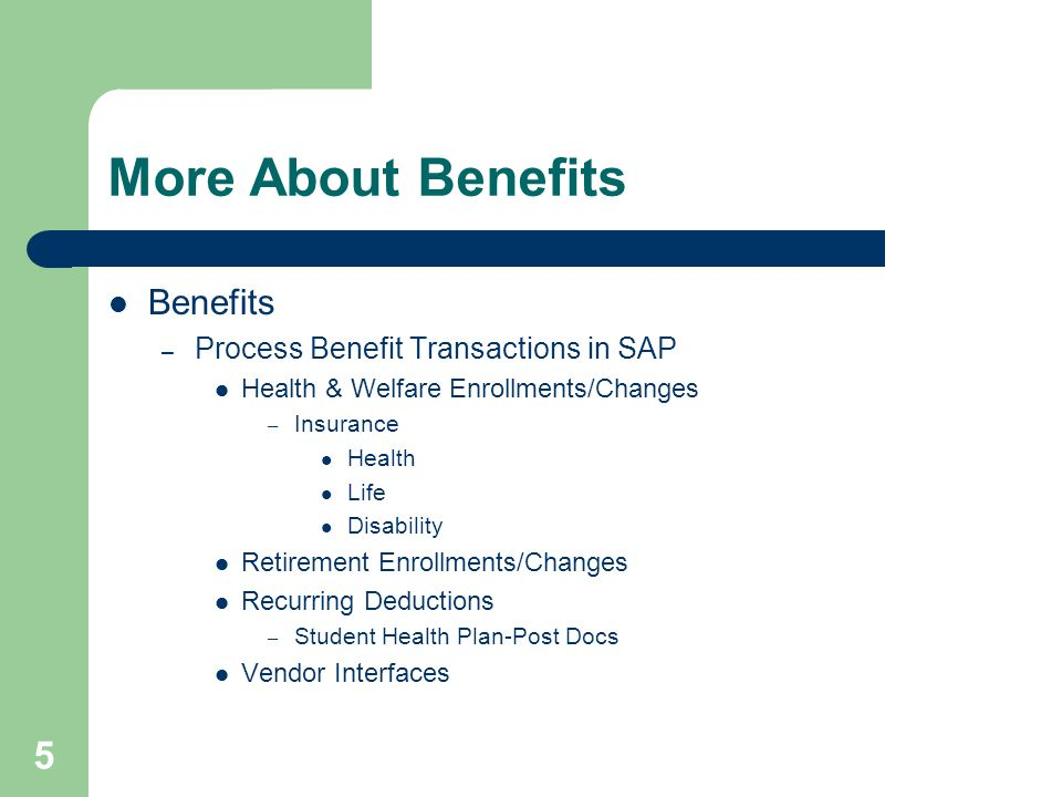 5 More About Benefits Benefits – Process Benefit Transactions in SAP Health & Welfare Enrollments/Changes – Insurance Health Life Disability Retirement Enrollments/Changes Recurring Deductions – Student Health Plan-Post Docs Vendor Interfaces