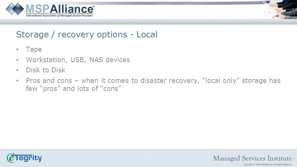 Tape Workstation, USB, NAS devices Disk to Disk Pros and cons – when it comes to disaster recovery, local only storage has few pros and lots of cons Storage / recovery options - Local
