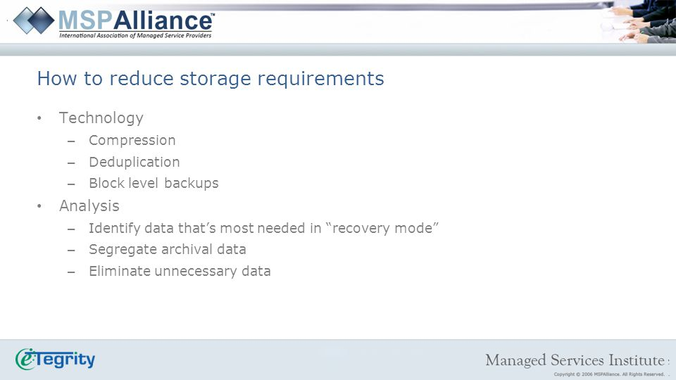 Technology – Compression – Deduplication – Block level backups Analysis – Identify data thats most needed in recovery mode – Segregate archival data – Eliminate unnecessary data How to reduce storage requirements