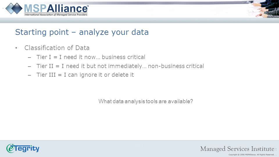 Classification of Data – Tier I = I need it now… business critical – Tier II = I need it but not immediately… non-business critical – Tier III = I can ignore it or delete it What data analysis tools are available.