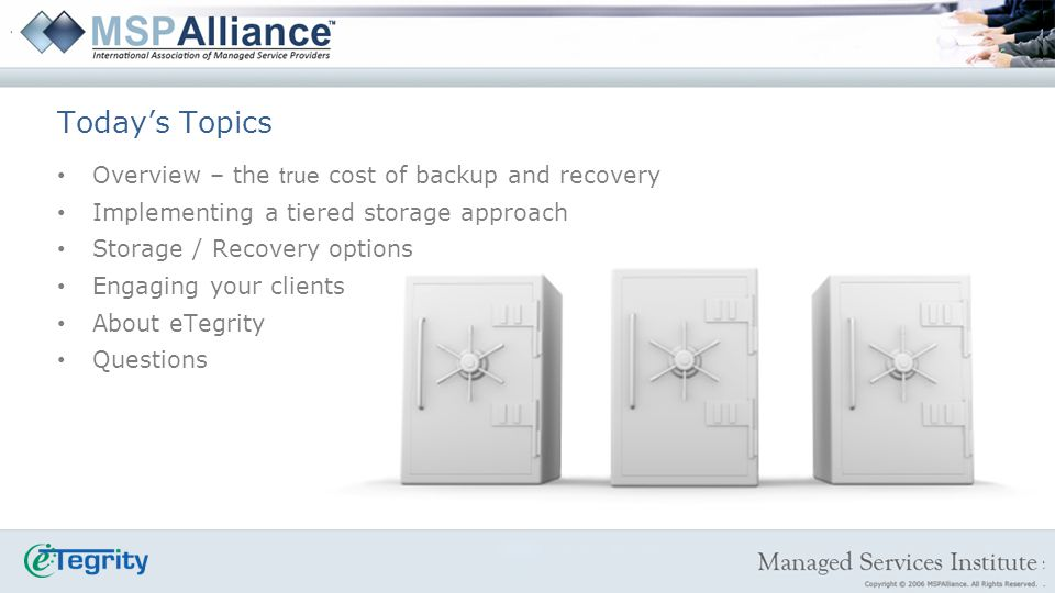 Overview – the true cost of backup and recovery Implementing a tiered storage approach Storage / Recovery options Engaging your clients About eTegrity Questions Todays Topics