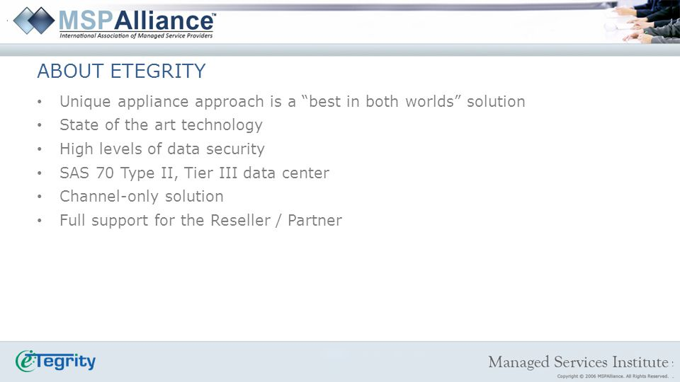 ABOUT ETEGRITY Unique appliance approach is a best in both worlds solution State of the art technology High levels of data security SAS 70 Type II, Tier III data center Channel-only solution Full support for the Reseller / Partner