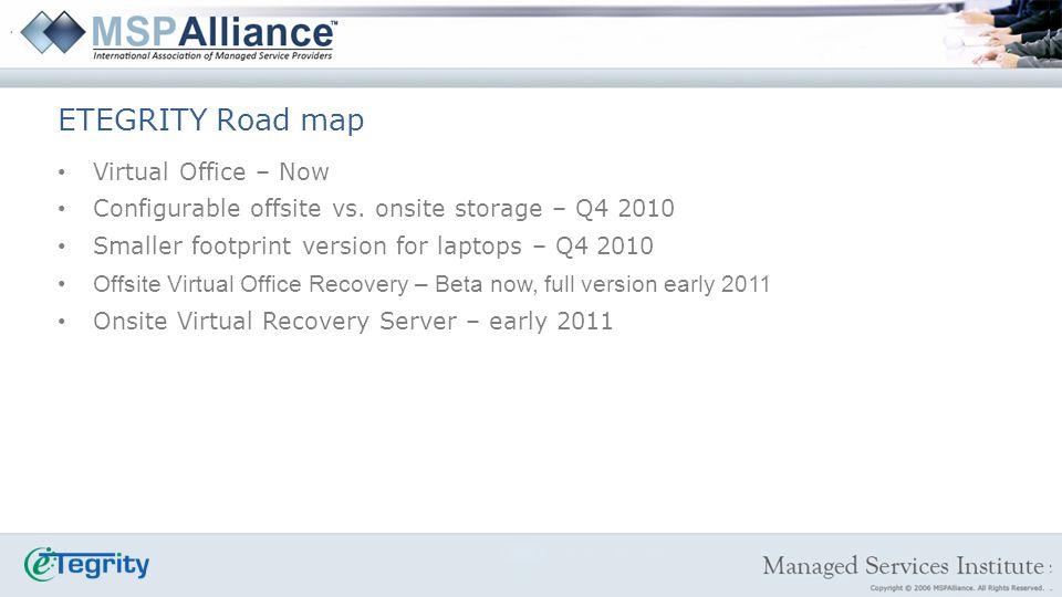ETEGRITY Road map Virtual Office – Now Configurable offsite vs. onsite storage – Q4 2010 Smaller footprint version for laptops – Q4 2010 Offsite Virtu