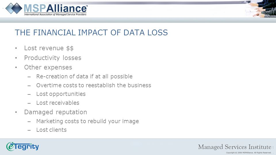 Lost revenue $$ Productivity losses Other expenses – Re-creation of data if at all possible – Overtime costs to reestablish the business – Lost opportunities – Lost receivables Damaged reputation – Marketing costs to rebuild your image – Lost clients THE FINANCIAL IMPACT OF DATA LOSS