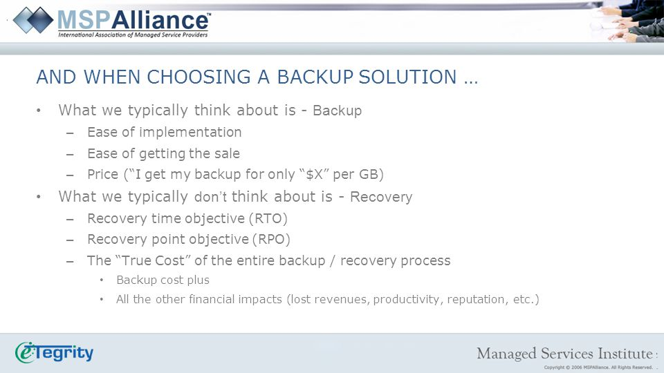 Client Expectations – RTO = Recovery Time Objective – RPO = Recovery Point Objective – CDP = Continuous Data Protection Classification of Data – Tier I = I need it now… business critical – Tier II = I need it but not immediately… non-business critical – Tier III = I can ignore it or delete it Reality Check Its not about the backup… its about the RECOVERY.