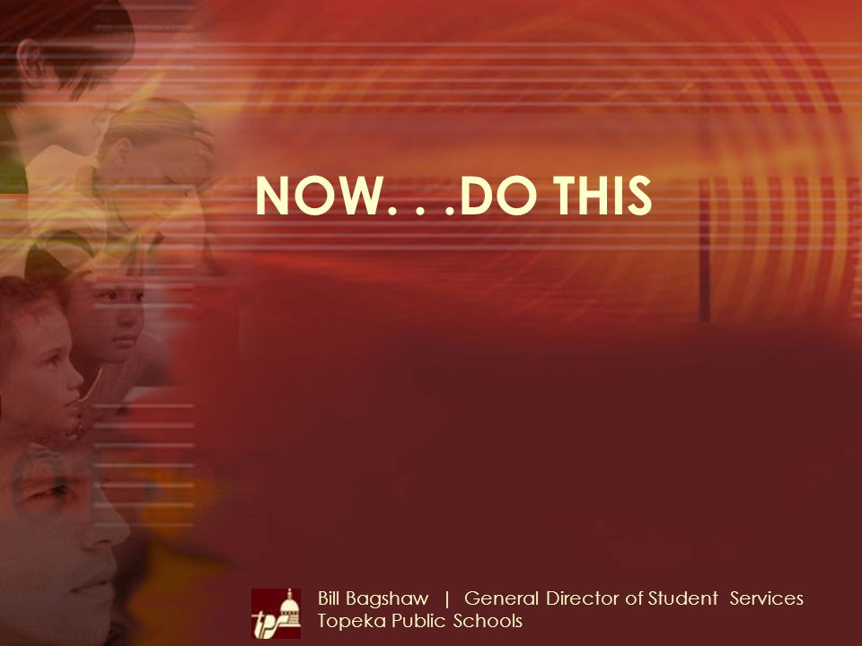 NOW...DO THIS Bill Bagshaw | General Director of Student Services Topeka Public Schools