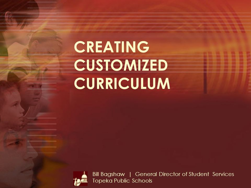 CREATING CUSTOMIZED CURRICULUM Bill Bagshaw | General Director of Student Services Topeka Public Schools