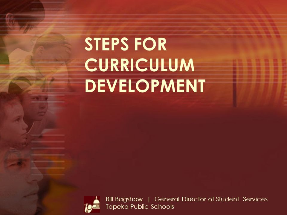 STEPS FOR CURRICULUM DEVELOPMENT Bill Bagshaw | General Director of Student Services Topeka Public Schools
