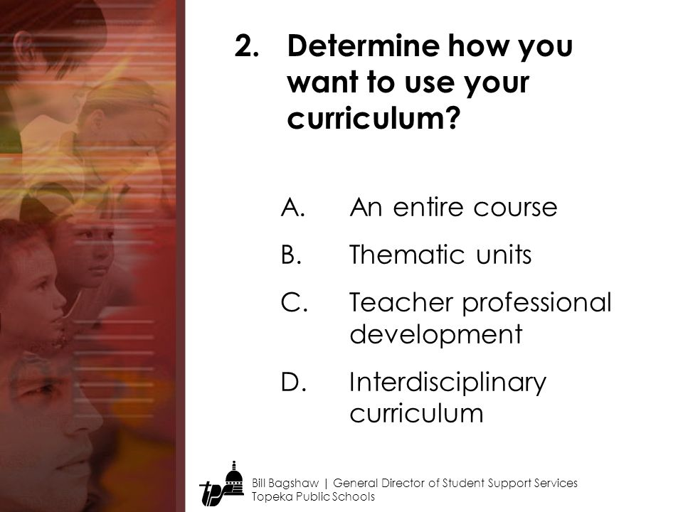 Bill Bagshaw | General Director of Student Support Services Topeka Public Schools 2.Determine how you want to use your curriculum.