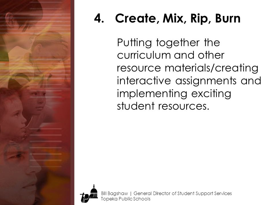Bill Bagshaw | General Director of Student Support Services Topeka Public Schools 4.Create, Mix, Rip, Burn Putting together the curriculum and other resource materials/creating interactive assignments and implementing exciting student resources.