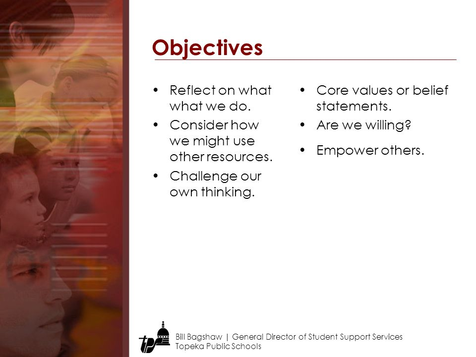 Bill Bagshaw | General Director of Student Support Services Topeka Public Schools Objectives Reflect on what what we do.