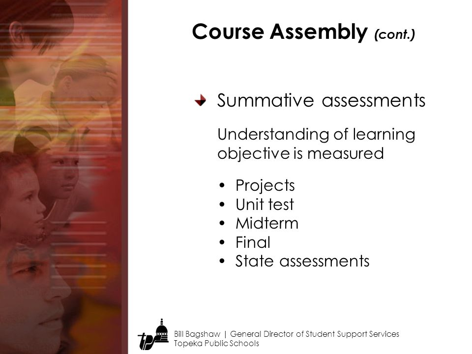 Bill Bagshaw | General Director of Student Support Services Topeka Public Schools Course Assembly (cont.) Summative assessments Projects Unit test Midterm Final State assessments Understanding of learning objective is measured