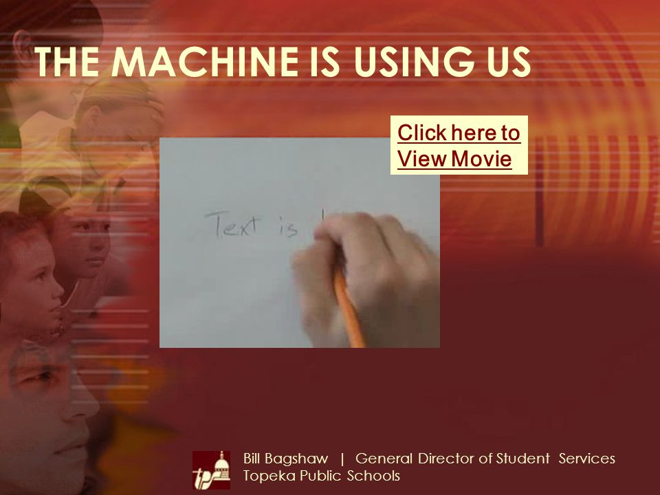 THE MACHINE IS USING US Bill Bagshaw | General Director of Student Services Topeka Public Schools Click here to View Movie