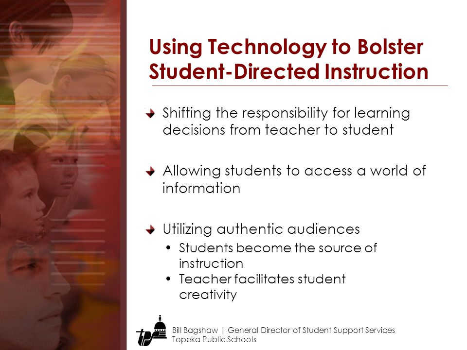 Bill Bagshaw | General Director of Student Support Services Topeka Public Schools Shifting the responsibility for learning decisions from teacher to student Allowing students to access a world of information Utilizing authentic audiences Using Technology to Bolster Student-Directed Instruction Students become the source of instruction Teacher facilitates student creativity