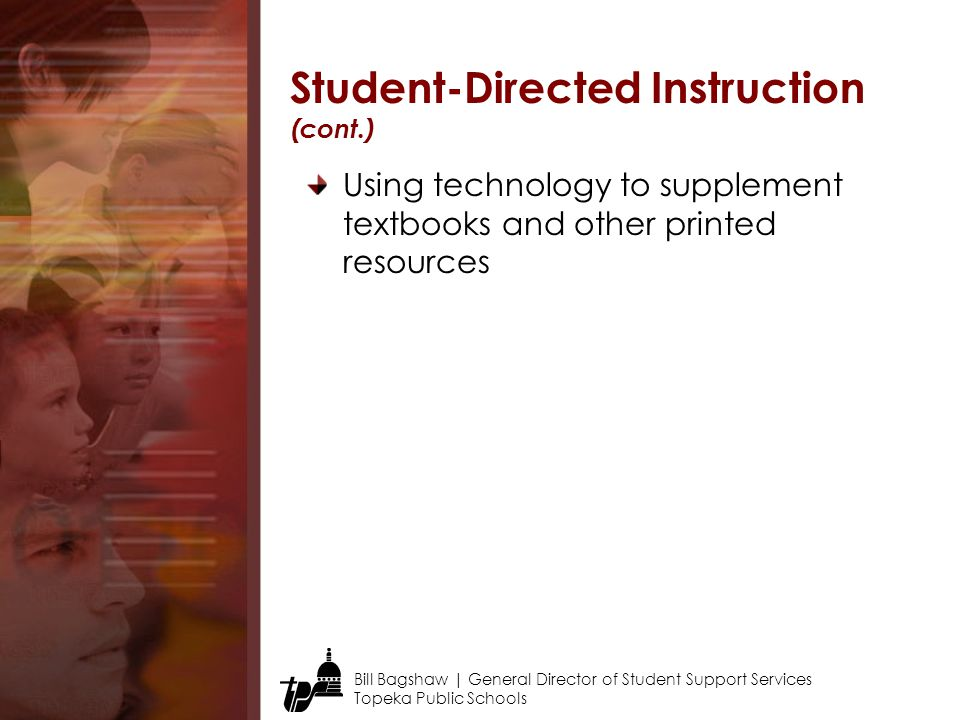 Bill Bagshaw | General Director of Student Support Services Topeka Public Schools Using technology to supplement textbooks and other printed resources Student-Directed Instruction (cont.)