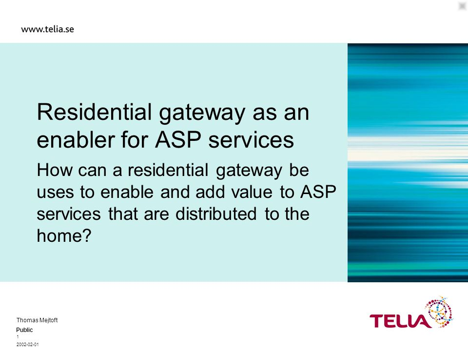 Public Thomas Mejtoft 1 2002-02-01 Residential gateway as an enabler for ASP services How can a residential gateway be uses to enable and add value to ASP services that are distributed to the home