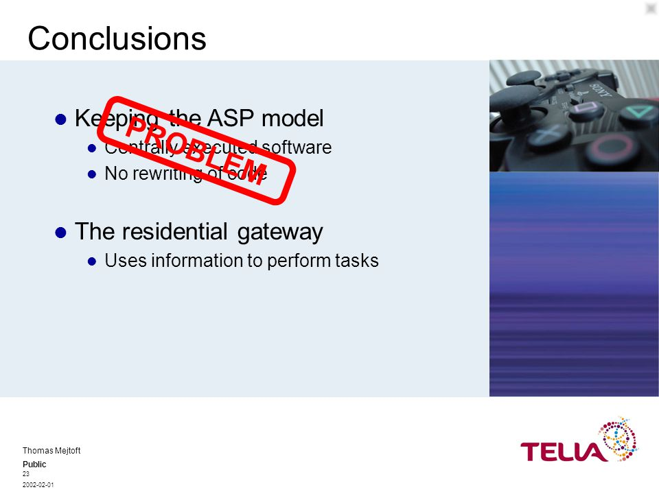 Public Thomas Mejtoft 2002-02-01 23 Conclusions Centrally executed software No rewriting of code Keeping the ASP model PROBLEM Uses information to perform tasks The residential gateway