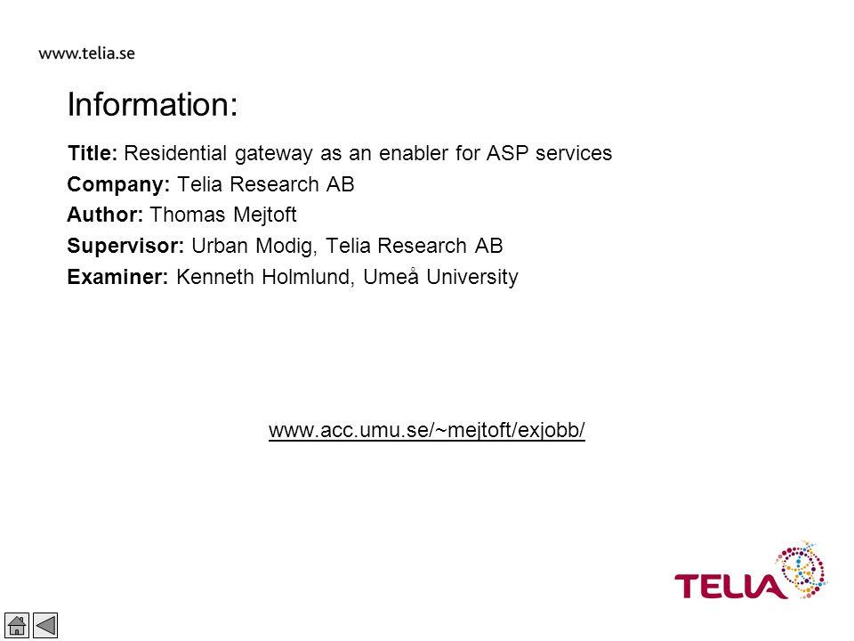 Public Thomas Mejtoft 29 2002-02-01 Information: Title: Residential gateway as an enabler for ASP services Company: Telia Research AB Author: Thomas Mejtoft Supervisor: Urban Modig, Telia Research AB Examiner: Kenneth Holmlund, Umeå University www.acc.umu.se/~mejtoft/exjobb/