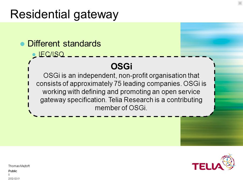 Public Thomas Mejtoft 2002-02-01 8 Residential gateway IEC/ISO TIA Open Service Gateway initiative, OSGi Different standards Open Service Gateway initiative, OSGi OSGi OSGi is an independent, non-profit organisation that consists of approximately 75 leading companies.
