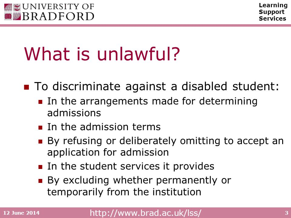 http://www.brad.ac.uk/lss/ Learning Support Services 12 June 20143 What is unlawful? To discriminate against a disabled student: In the arrangements m